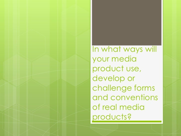 In what ways will your media product use, develop or challenge forms and conventions of real media products? <br />