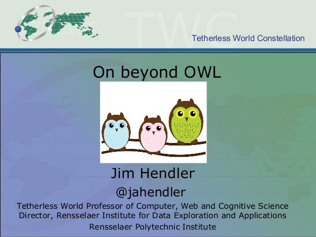 Tetherless World Constellation On beyond OWL Jim Hendler @jahendler Tetherless World Professor of Computer, Web and Cognit...