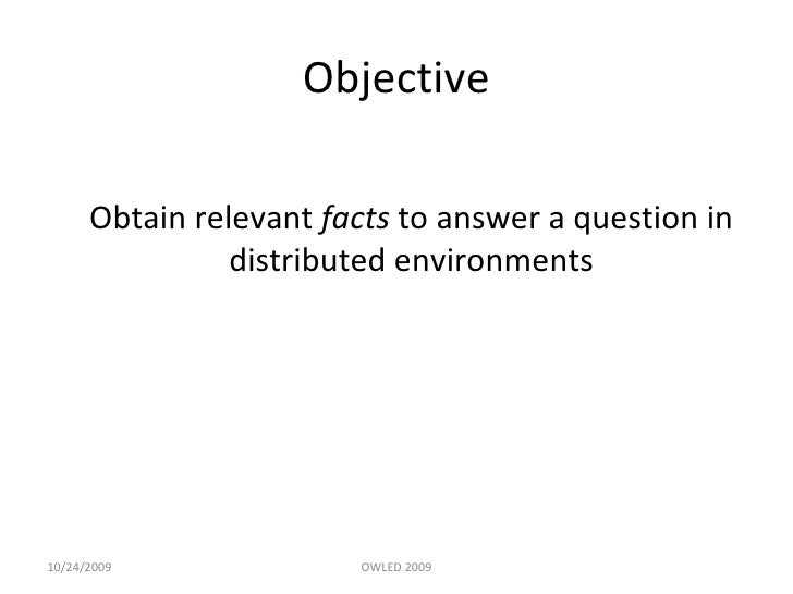 Objective <ul><li>Obtain relevant  facts  to answer a question in distributed environments </li></ul>10/24/2009 OWLED 2009