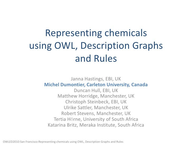 Representing chemicalsusing OWL, Description Graphsand Rules<br />Janna Hastings, EBI, UKMichel Dumontier, Carleton Univer...