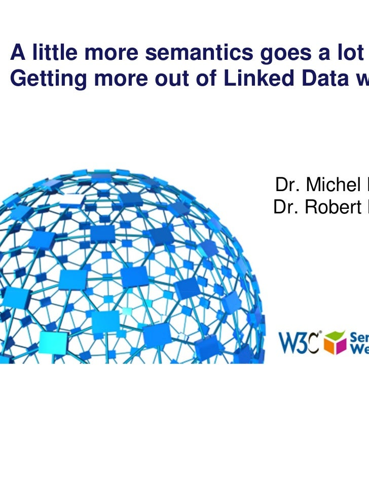 A little more semantics goes a lot further! Getting more out of Linked Data with OWL Dr. Michel Dumontier Dr. Robert Hoehn...