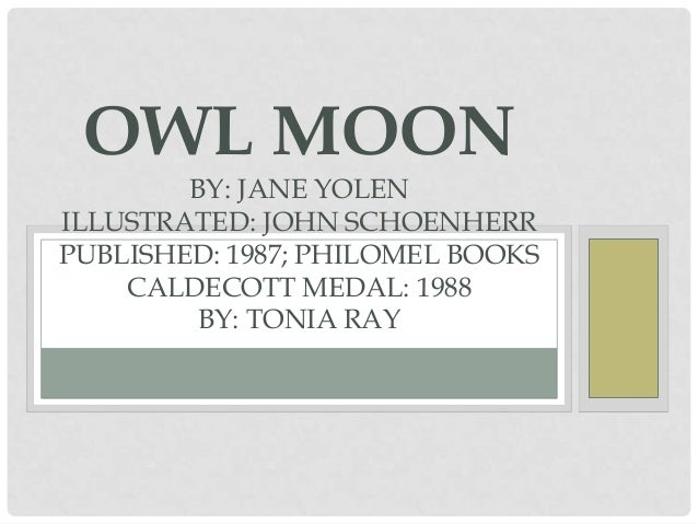 OWL MOON BY: JANE YOLEN ILLUSTRATED: JOHN SCHOENHERR PUBLISHED: 1987; PHILOMEL BOOKS CALDECOTT MEDAL: 1988 BY: TONIA RAY
