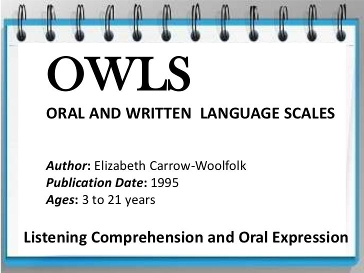 OWLS  ORAL AND WRITTEN LANGUAGE SCALES  Author: Elizabeth Carrow-Woolfolk  Publication Date: 1995  Ages: 3 to 21 yearsList...