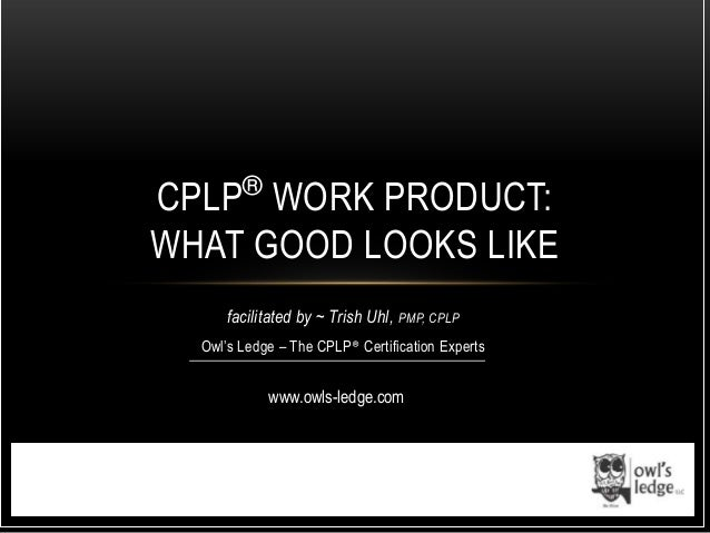 facilitated by ~ Trish Uhl, PMP, CPLPOwl's Ledge – The CPLP® Certification ExpertsCPLP®WORK PRODUCT:WHAT GOOD LOOKS LIKEww...