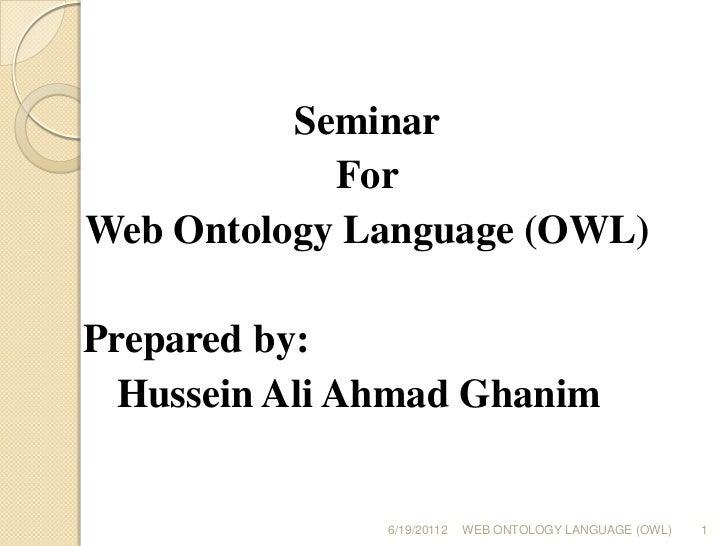 Seminar<br />For<br />Web Ontology Language (OWL)<br /> Prepared by:<br /> Hussein Ali Ahmad Ghanim<br />6/19/20112<br ...