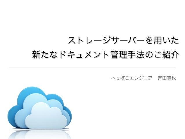 ストレージサーバーを用いた新たなドキュメント管理手法のご紹介へっぽこエンジニア斉田真也