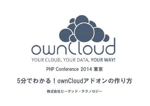1  PHP Conference 2014 東京  5分でわかる!ownCloudアドオンの作り方  株式会社ビーグッド・テクノロジー