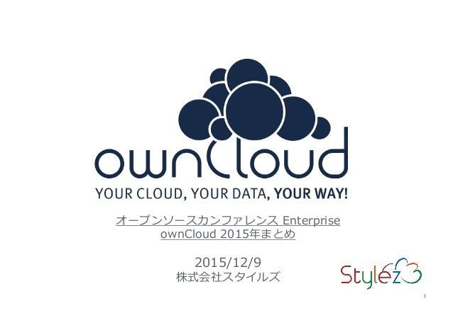 1 オープンソースカンファレンス Enterprise ownCloud 2015年まとめ 2015/12/9 株式会社スタイルズ 1