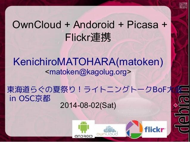 OwnCloud + Andoroid + Picasa + Flickr連携 KenichiroMATOHARA(matoken) <matoken@kagolug.org> BoF東海道らぐの夏祭り!ライトニングトーク 大会 in OSC京...