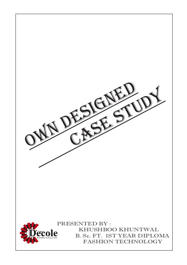 OWN DESIGNED CASE STUDY PRESENTED BY : KHUSHBOO KHUNTWAL B. Sc. FT. 1ST YEAR DIPLOMA FASHION TECHNOLOGY