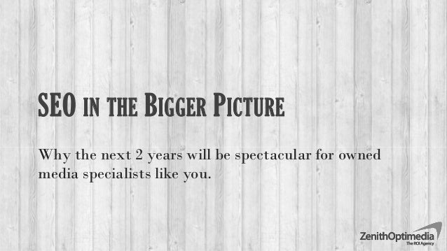 SEO IN THE BIGGER PICTURE Why the next 2 years will be spectacular for owned media specialists like you.