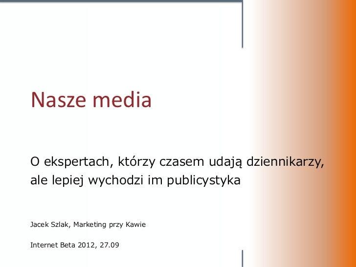 Nasze mediaO ekspertach, którzy czasem udają dziennikarzy,ale lepiej wychodzi im publicystykaJacek Szlak, Marketing przy K...