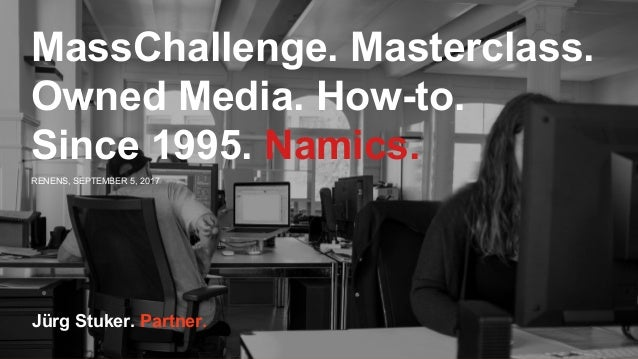 RENENS, SEPTEMBER 5, 2017 Jürg Stuker. Partner. MassChallenge. Masterclass. Owned Media. How-to. Since 1995. Namics.