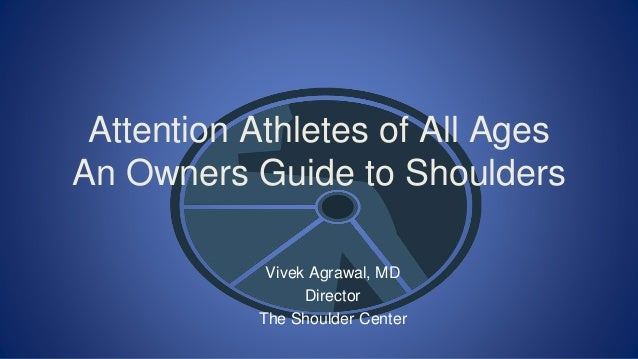 Attention Athletes of All Ages An Owners Guide to Shoulders Vivek Agrawal, MD Director The Shoulder Center