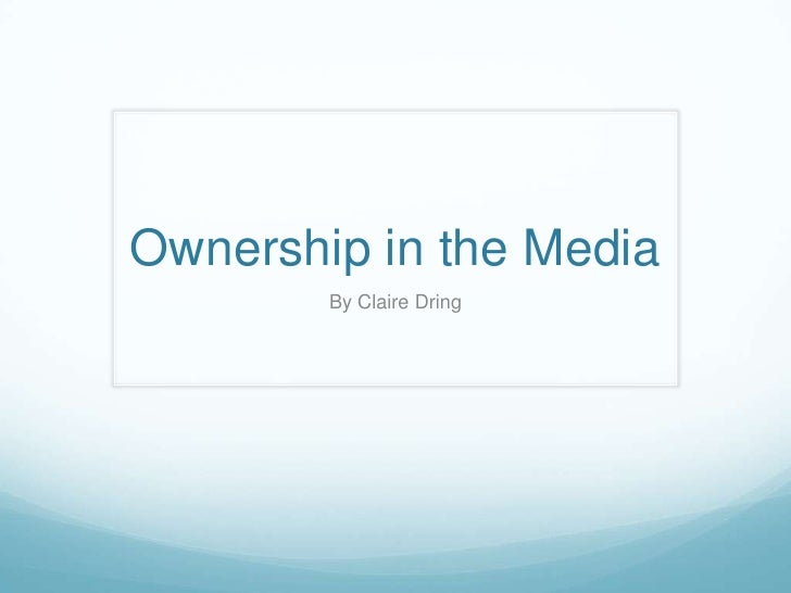 Ownership in the Media<br />By Claire Dring<br />