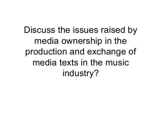 Discuss the issues raised bymedia ownership in theproduction and exchange ofmedia texts in the musicindustry?