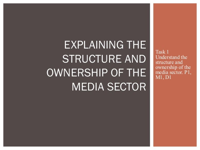 Task 1Understand thestructure andownership of themedia sector. P1,M1, D1EXPLAINING THESTRUCTURE ANDOWNERSHIP OF THEMEDIA S...