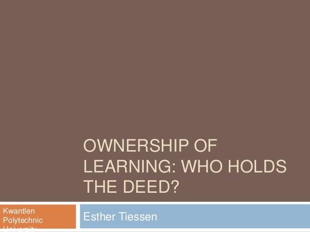 OWNERSHIP OFLEARNING: WHO HOLDSTHE DEED?Esther TiessenKwantlenPolytechnic