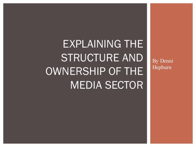 By DenniHepburnEXPLAINING THESTRUCTURE ANDOWNERSHIP OF THEMEDIA SECTOR