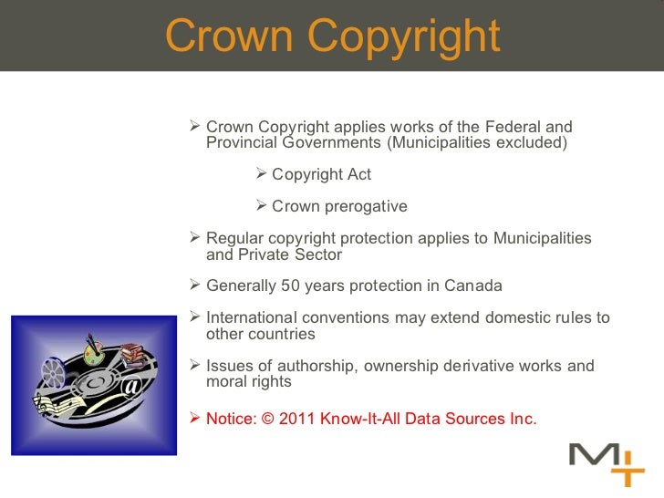 Crown Copyright <ul><ul><ul><li>Crown Copyright applies works of the Federal and Provincial Governments (Municipalities ex...