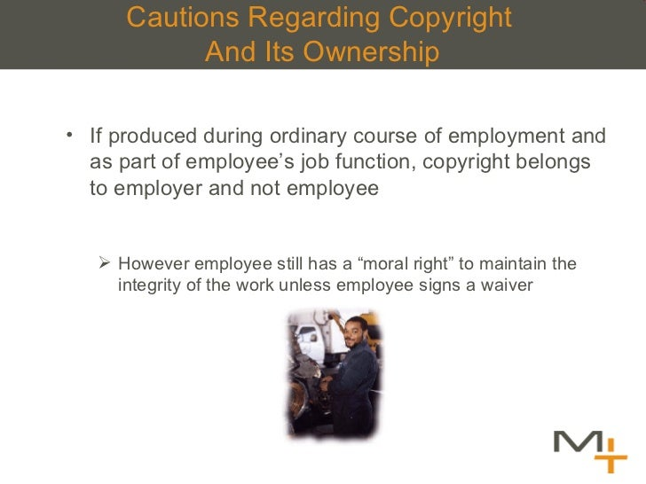 Cautions Regarding Copyright  And Its Ownership <ul><li>If produced during ordinary course of employment and as part of em...
