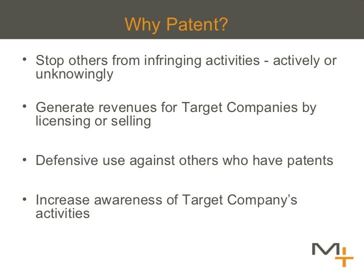 Why Patent?  <ul><li>Stop others from infringing activities - actively or unknowingly </li></ul><ul><li>Generate revenues ...