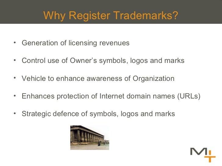Why Register Trademarks? <ul><li>Generation of licensing revenues </li></ul><ul><li>Control use of Owner 's symbols, logos...