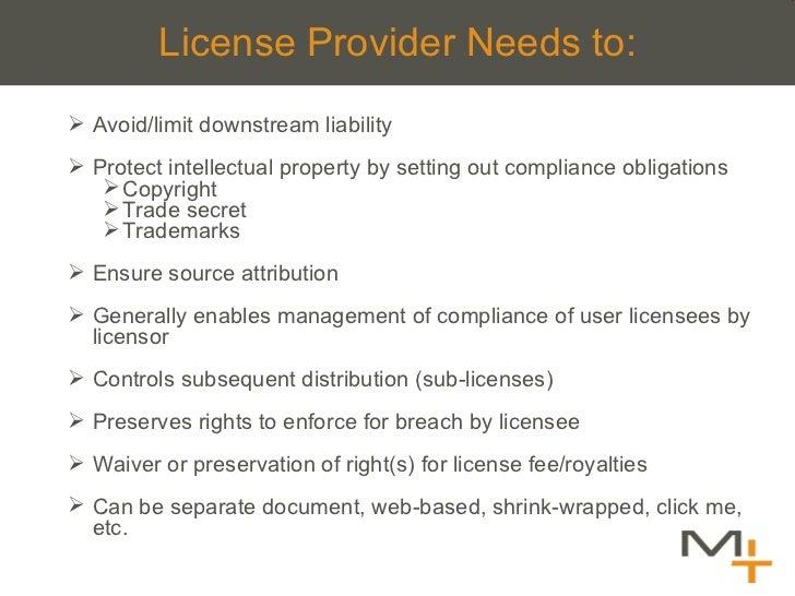 License Provider Needs to: <ul><ul><li>Avoid/limit downstream liability </li></ul></ul><ul><ul><li>Protect intellectual pr...