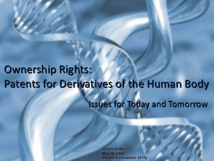 Issues for Today and Tomorrow Ownership Rights: Patents for Derivatives of the Human Body Larnita Pette May 19, 2009  (Upd...