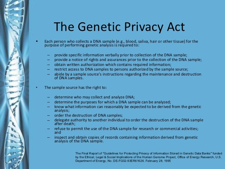 The Genetic Privacy Act  <ul><li>Each person who collects a DNA sample (e.g., blood, saliva, hair or other tissue) for the...