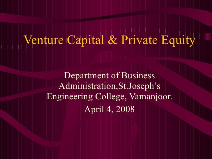Venture Capital & Private Equity Department of Business Administration,St.Joseph's Engineering College, Vamanjoor. April 4...