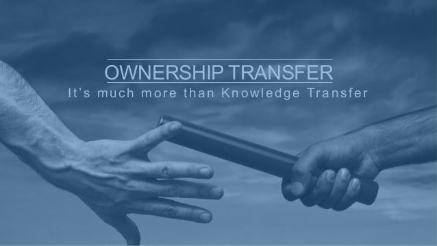 It's much more than Knowledge Transfer OWNERSHIP TRANSFER
