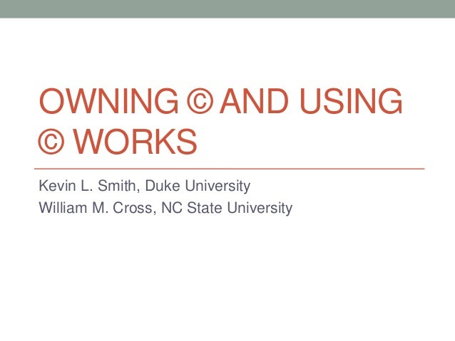OWNING © AND USING© WORKSKevin L. Smith, Duke UniversityWilliam M. Cross, NC State University