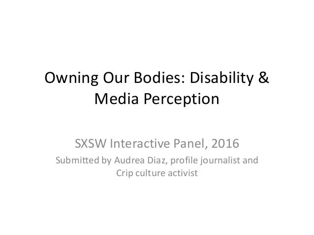 Owning Our Bodies: Disability & Media Perception SXSW Interactive Panel, 2016 Submitted by Audrea Diaz, profile journalist...