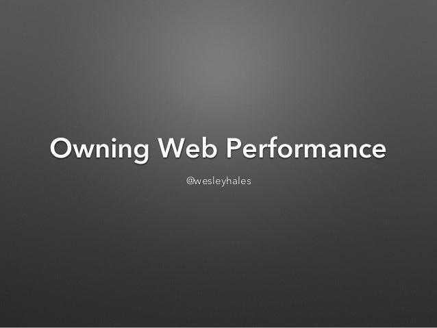Owning Web Performance @wesleyhales