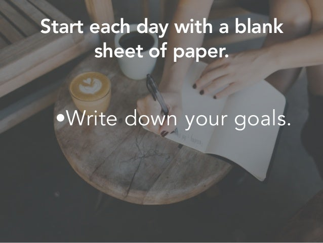 •Write down your goals. Start each day with a blank sheet of paper.