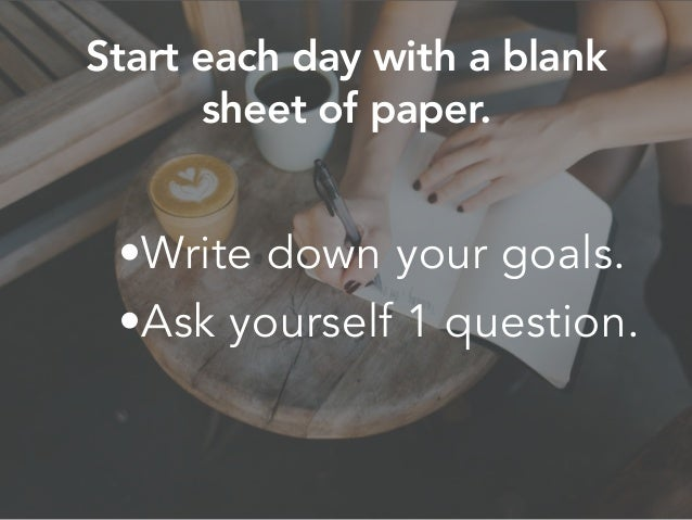 •Write down your goals. •Ask yourself 1 question. Start each day with a blank sheet of paper.