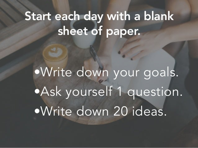 •Write down your goals. •Ask yourself 1 question. •Write down 20 ideas. Start each day with a blank sheet of paper.