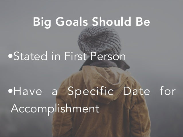 •Stated in First Person •Have a Specific Date for Accomplishment Big Goals Should Be