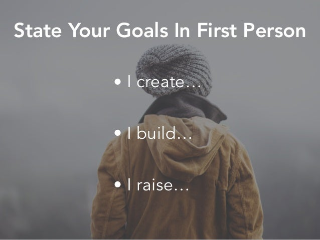 • I create… • I build… • I raise… State Your Goals In First Person