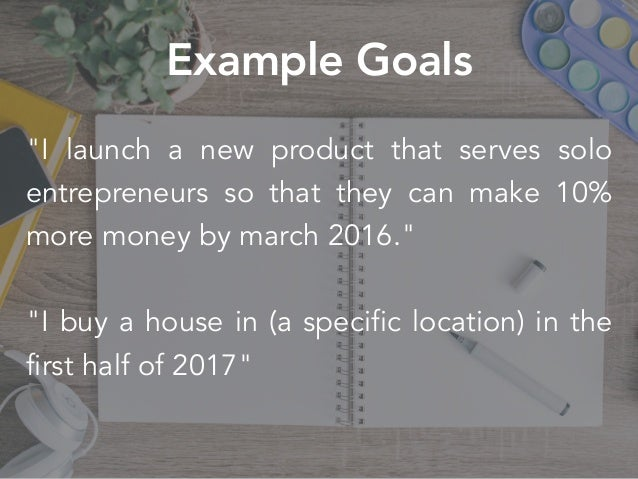"""""""I launch a new product that serves solo entrepreneurs so that they can make 10% more money by march 2016."""" """"I buy a house..."""