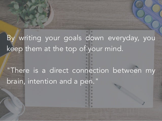 """By writing your goals down everyday, you keep them at the top of your mind. """"There is a direct connection between my brain..."""