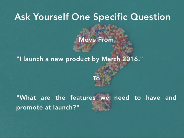 """Ask Yourself One Specific Question Move From """"I launch a new product by March 2016."""" To """"What are the features we need to ..."""