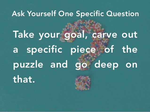 Take your goal, carve out a specific piece of the puzzle and go deep on that. Ask Yourself One Specific Question
