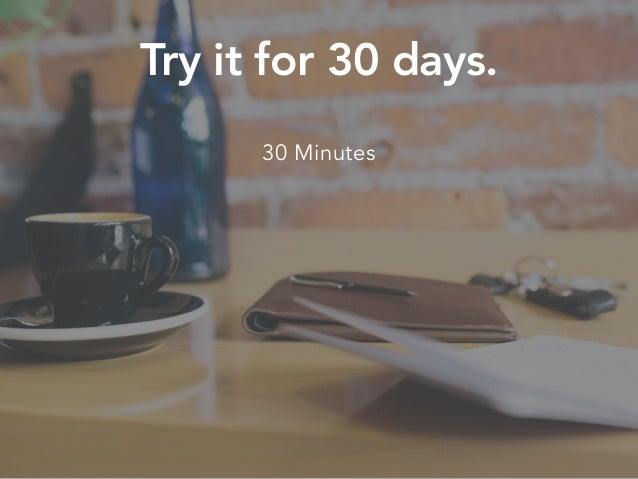 Try it for 30 days. 30 Minutes