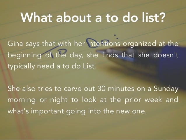 What about a to do list? Gina says that with her intentions organized at the beginning of the day, she finds that she does...