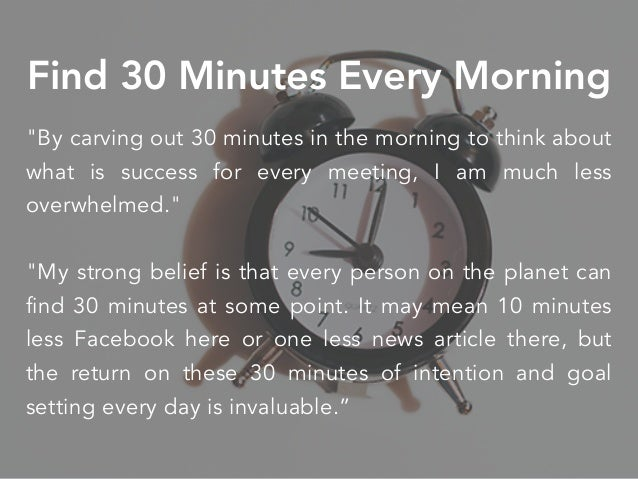"""""""By carving out 30 minutes in the morning to think about what is success for every meeting, I am much less overwhelmed."""" """"..."""