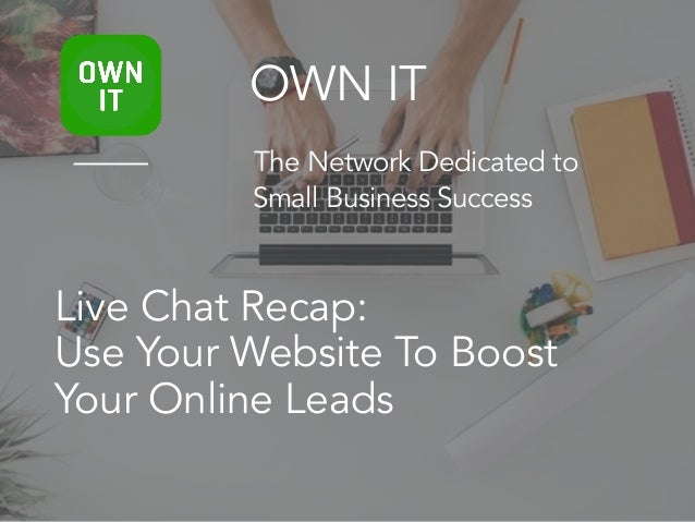 Live Chat Recap: Use Your Website To Boost Your Online Leads OWN IT The Network Dedicated to Small Business Success