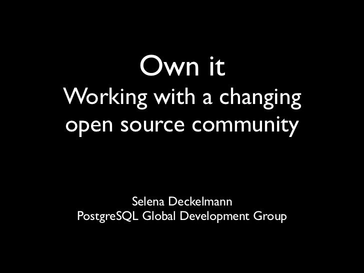 Own itWorking with a changingopen source community          Selena Deckelmann PostgreSQL Global Development Group
