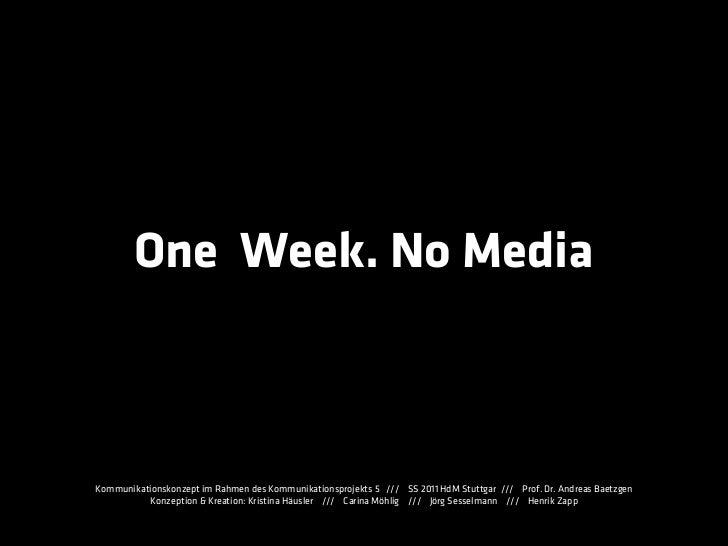 One Week. No MediaKommunikationskonzept im Rahmen des Kommunikationsprojekts 5 /// SS 2011 HdM Stuttgar /// Prof. Dr. Andr...